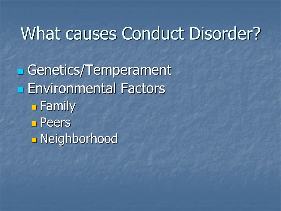 What causes Conduct Disorder? Genetics/Temperament Genetics/Temperament Environmental Factors Environmental Factors Family Family Peers Peers Neighbor