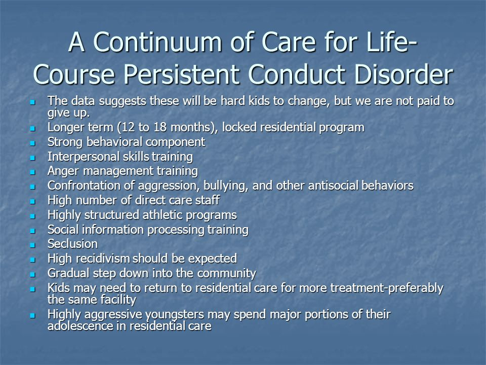 A Continuum of Care for Life- Course Persistent Conduct Disorder The data suggests these will be hard kids to change, but we are not paid to give up.