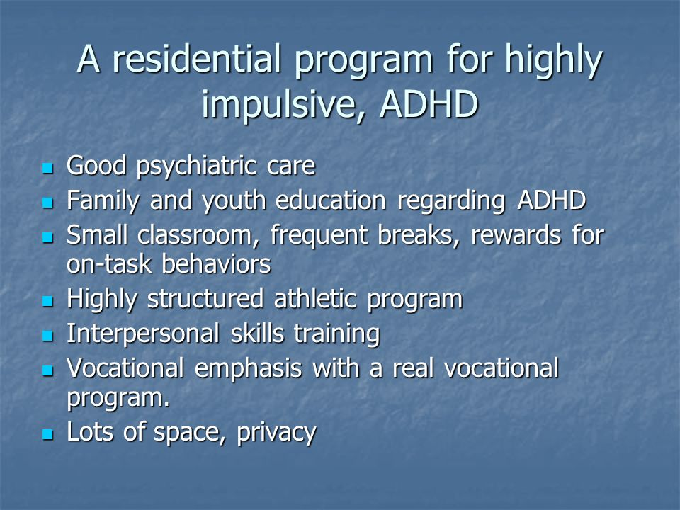 A residential program for highly impulsive, ADHD Good psychiatric care Good psychiatric care Family and youth education regarding ADHD Family and yout