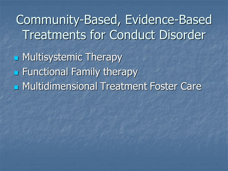 Community-Based, Evidence-Based Treatments for Conduct Disorder Multisystemic Therapy Multisystemic Therapy Functional Family therapy Functional Famil