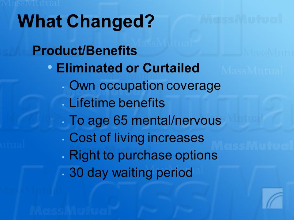 What Changed? Product/Benefits Eliminated or Curtailed Own occupation coverage Lifetime benefits To age 65 mental/nervous Cost of living increases Rig