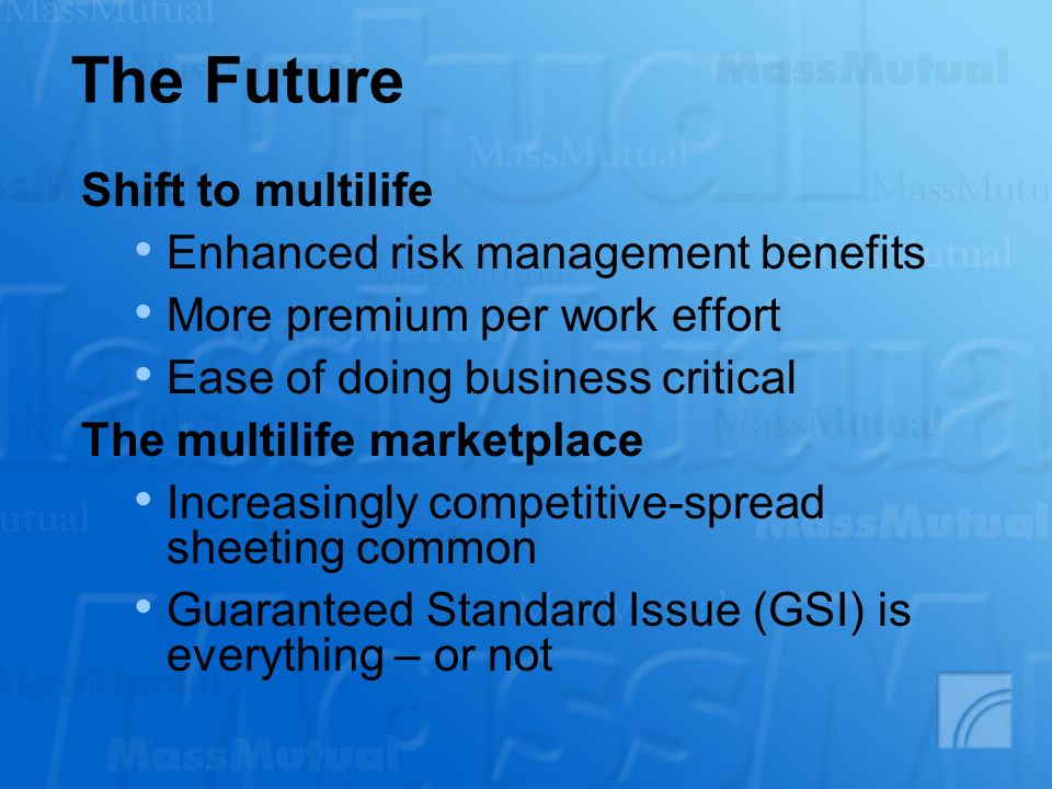 The Future Shift to multilife Enhanced risk management benefits More premium per work effort Ease of doing business critical The multilife marketplace Increasingly competitive-spread sheeting common Guaranteed Standard Issue (GSI) is everything – or not