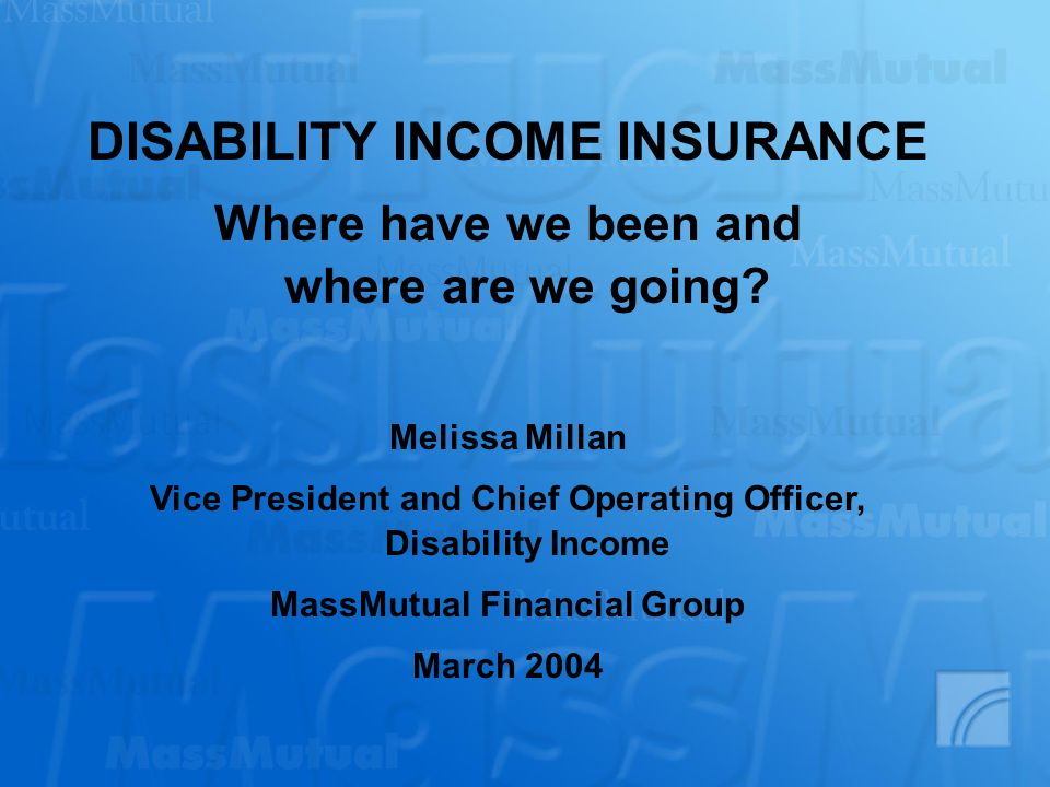 DISABILITY INCOME INSURANCE Where have we been and where are we going? Melissa Millan Vice President and Chief Operating Officer, Disability Income Ma