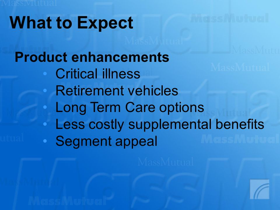 What to Expect Product enhancements Critical illness Retirement vehicles Long Term Care options Less costly supplemental benefits Segment appeal