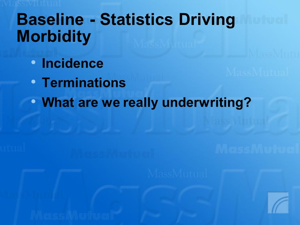 Baseline - Statistics Driving Morbidity Incidence Terminations What are we really underwriting?