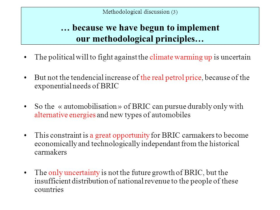 Methodological discussion (3) … because we have begun to implement our methodological principles… The political will to fight against the climate warming up is uncertain But not the tendencial increase of the real petrol price, because of the exponential needs of BRIC So the « automobilisation » of BRIC can pursue durably only with alternative energies and new types of automobiles This constraint is a great opportunity for BRIC carmakers to become economically and technologically independant from the historical carmakers The only uncertainty is not the future growth of BRIC, but the insufficient distribution of national revenue to the people of these countries