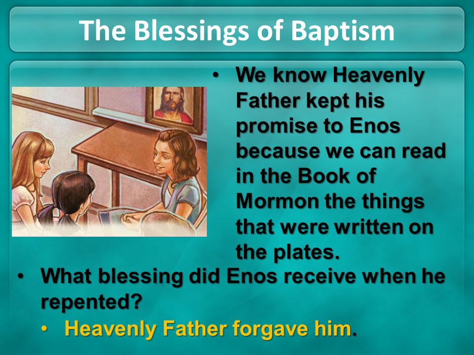 The Blessings of Baptism We know Heavenly Father kept his promise to Enos because we can read in the Book of Mormon the things that were written on th