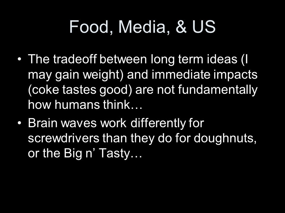Food, Media, & US The tradeoff between long term ideas (I may gain weight) and immediate impacts (coke tastes good) are not fundamentally how humans think… Brain waves work differently for screwdrivers than they do for doughnuts, or the Big n Tasty…