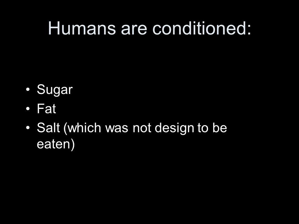 Humans are conditioned: Sugar Fat Salt (which was not design to be eaten)