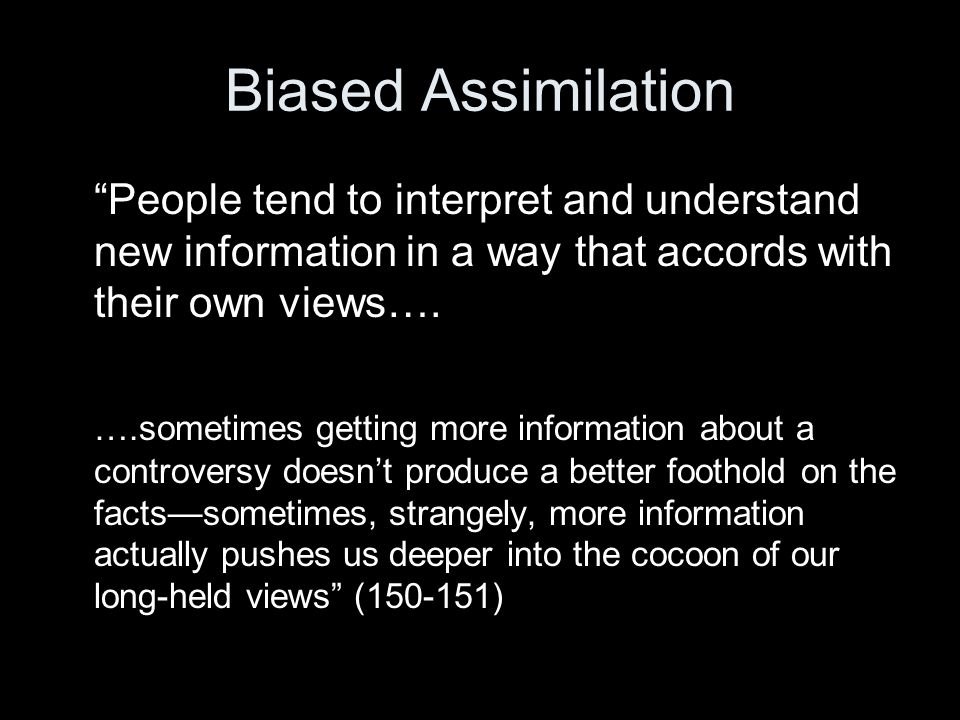 Biased Assimilation People tend to interpret and understand new information in a way that accords with their own views….