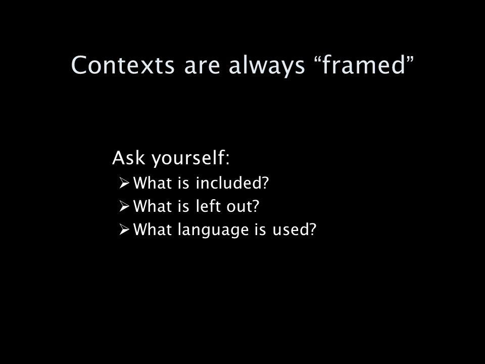 Contexts are always framed Ask yourself: What is included What is left out What language is used