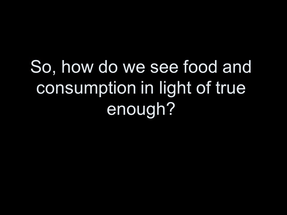 So, how do we see food and consumption in light of true enough?