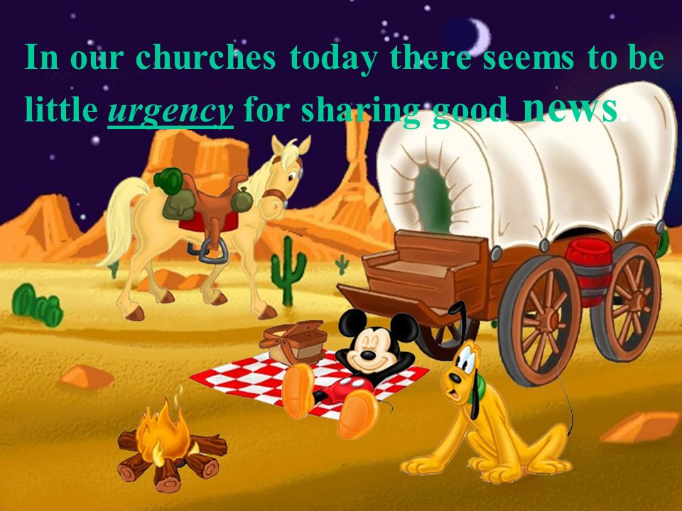 In our churches today there seems to be little urgency for sharing good news.