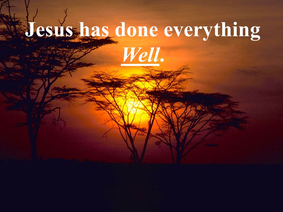 Jesus has done everything well. Jesus has done everything Well.