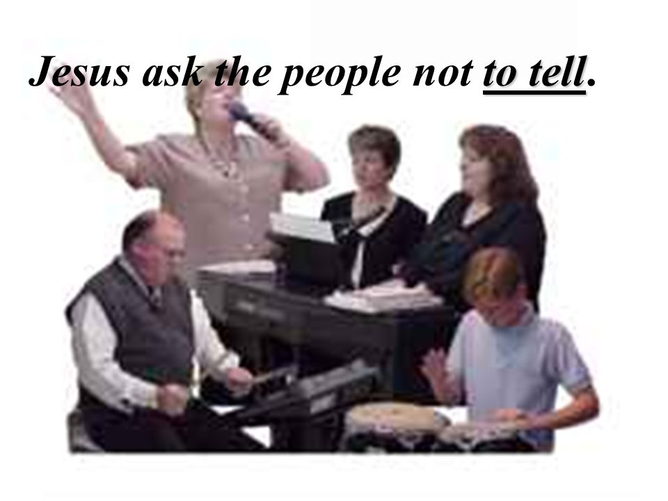 Jesus ask the people not to tell. to tell Jesus ask the people not to tell.
