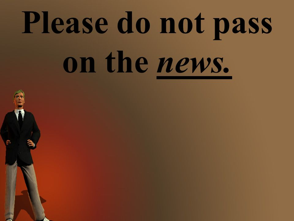 Please do not pass on the news.