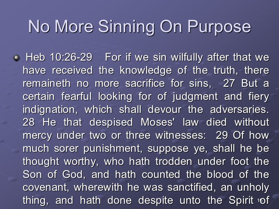 10 No More Sinning On Purpose Heb 10:26-29 For if we sin wilfully after that we have received the knowledge of the truth, there remaineth no more sacrifice for sins, 27 But a certain fearful looking for of judgment and fiery indignation, which shall devour the adversaries.