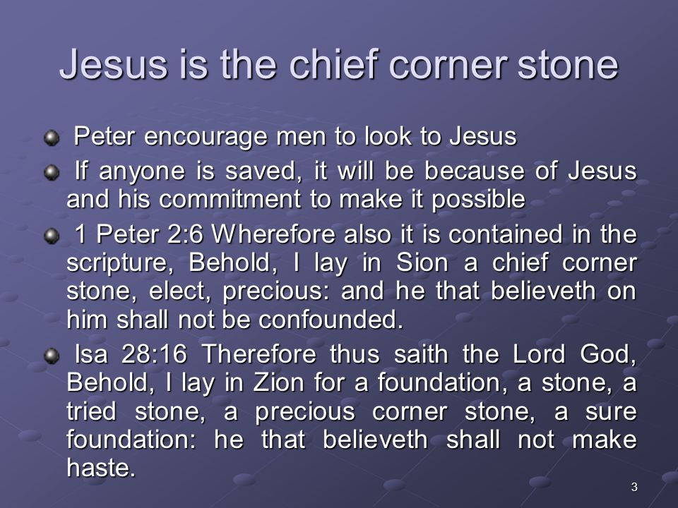 3 Jesus is the chief corner stone Peter encourage men to look to Jesus Peter encourage men to look to Jesus If anyone is saved, it will be because of Jesus and his commitment to make it possible If anyone is saved, it will be because of Jesus and his commitment to make it possible 1 Peter 2:6 Wherefore also it is contained in the scripture, Behold, I lay in Sion a chief corner stone, elect, precious: and he that believeth on him shall not be confounded.