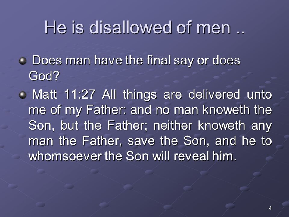 4 He is disallowed of men.. Does man have the final say or does God.