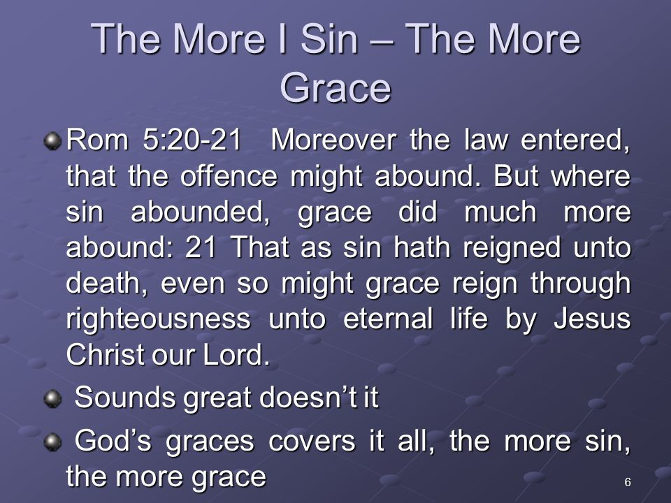 6 The More I Sin – The More Grace Rom 5:20-21 Moreover the law entered, that the offence might abound. But where sin abounded, grace did much more abo