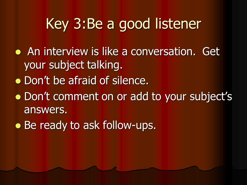 Key 3:Be a good listener An interview is like a conversation.