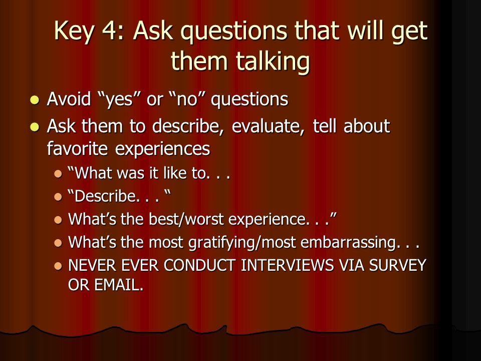 Key 4: Ask questions that will get them talking Avoid yes or no questions Avoid yes or no questions Ask them to describe, evaluate, tell about favorite experiences Ask them to describe, evaluate, tell about favorite experiences What was it like to...