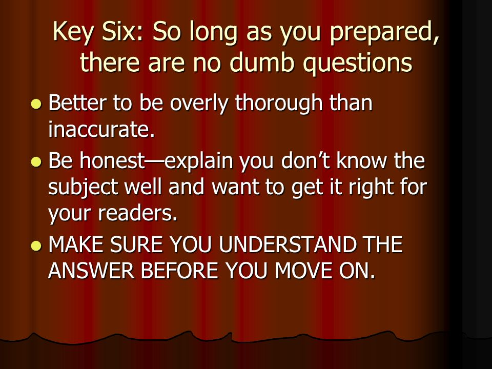 Key Six: So long as you prepared, there are no dumb questions Better to be overly thorough than inaccurate.