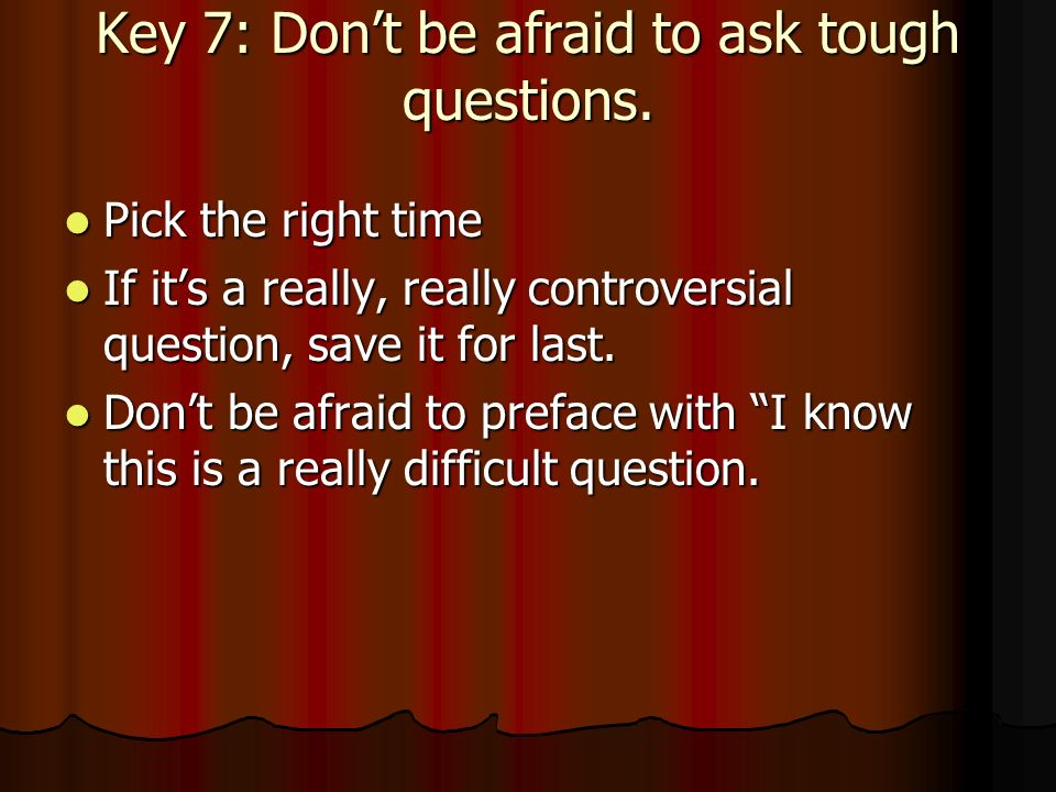 Key 7: Dont be afraid to ask tough questions.