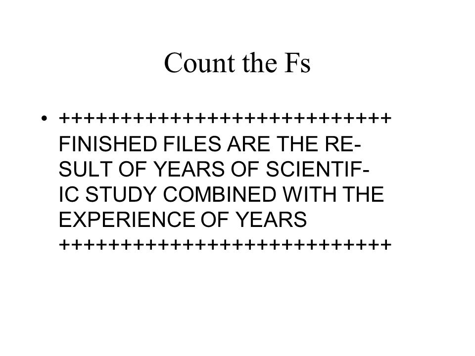Count the Fs +++++++++++++++++++++++++++ FINISHED FILES ARE THE RE- SULT OF YEARS OF SCIENTIF- IC STUDY COMBINED WITH THE EXPERIENCE OF YEARS ++++++++