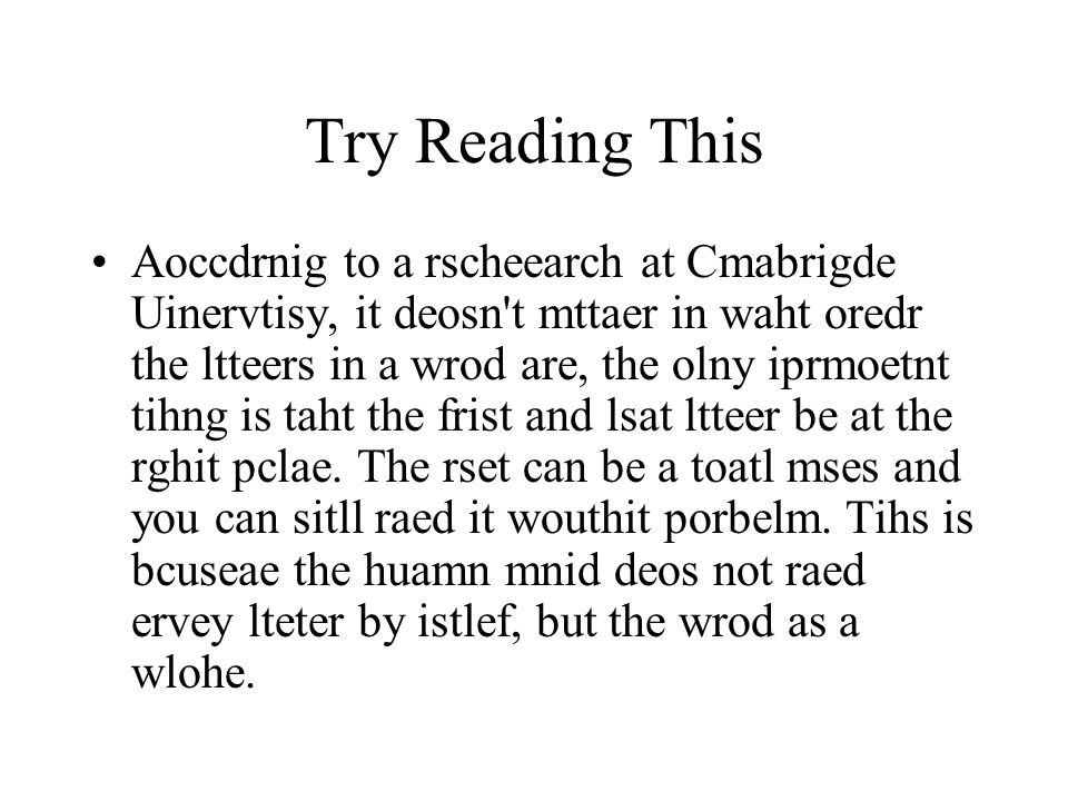 Try Reading This Aoccdrnig to a rscheearch at Cmabrigde Uinervtisy, it deosn't mttaer in waht oredr the ltteers in a wrod are, the olny iprmoetnt tihn