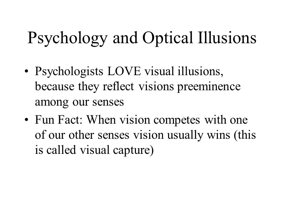 Psychology and Optical Illusions Psychologists LOVE visual illusions, because they reflect visions preeminence among our senses Fun Fact: When vision