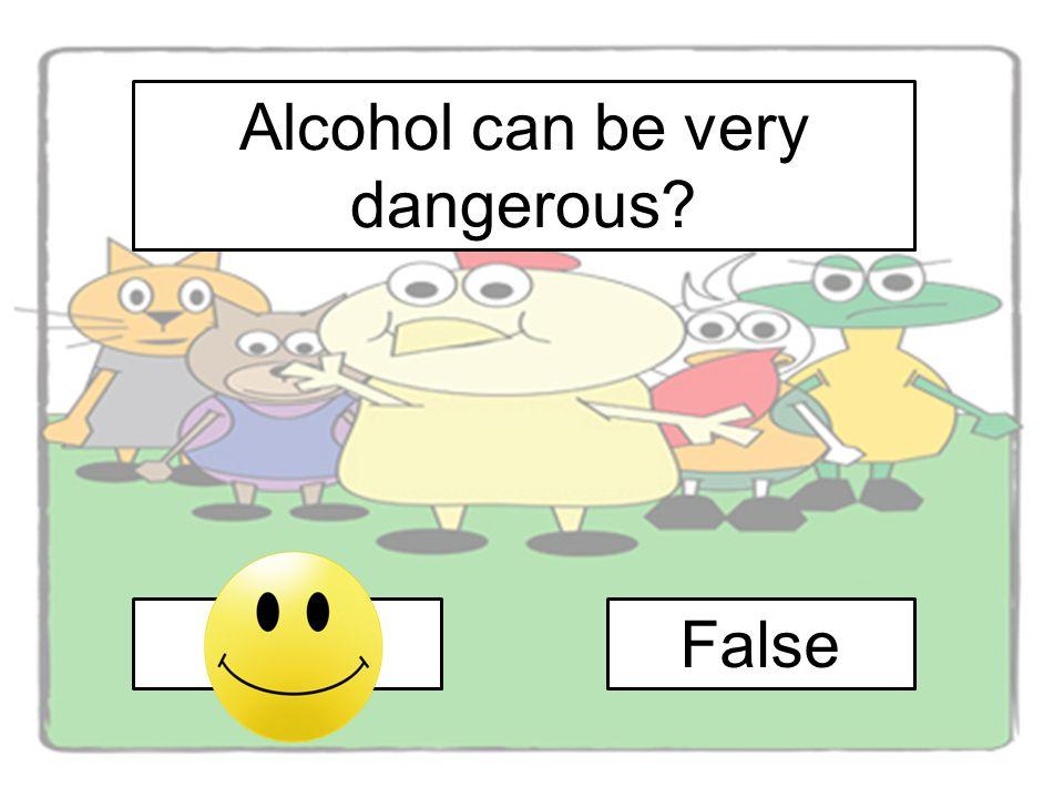 Alcohol can be very dangerous? TrueFalse