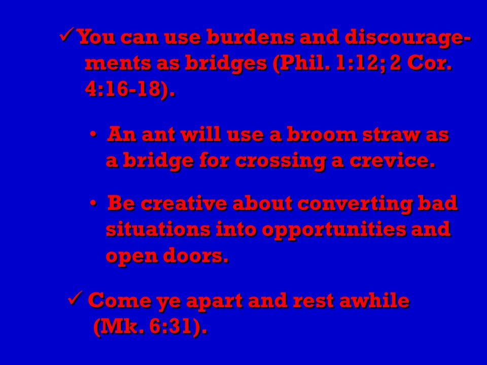 You can use burdens and discourage- ments as bridges (Phil.