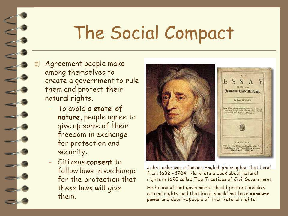 The Social Compact 4 Agreement people make among themselves to create a government to rule them and protect their natural rights. –To avoid a state of