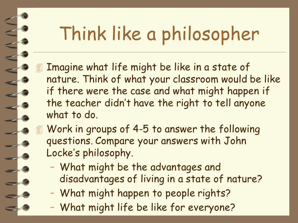 Think like a philosopher 4 Imagine what life might be like in a state of nature. Think of what your classroom would be like if there were the case and