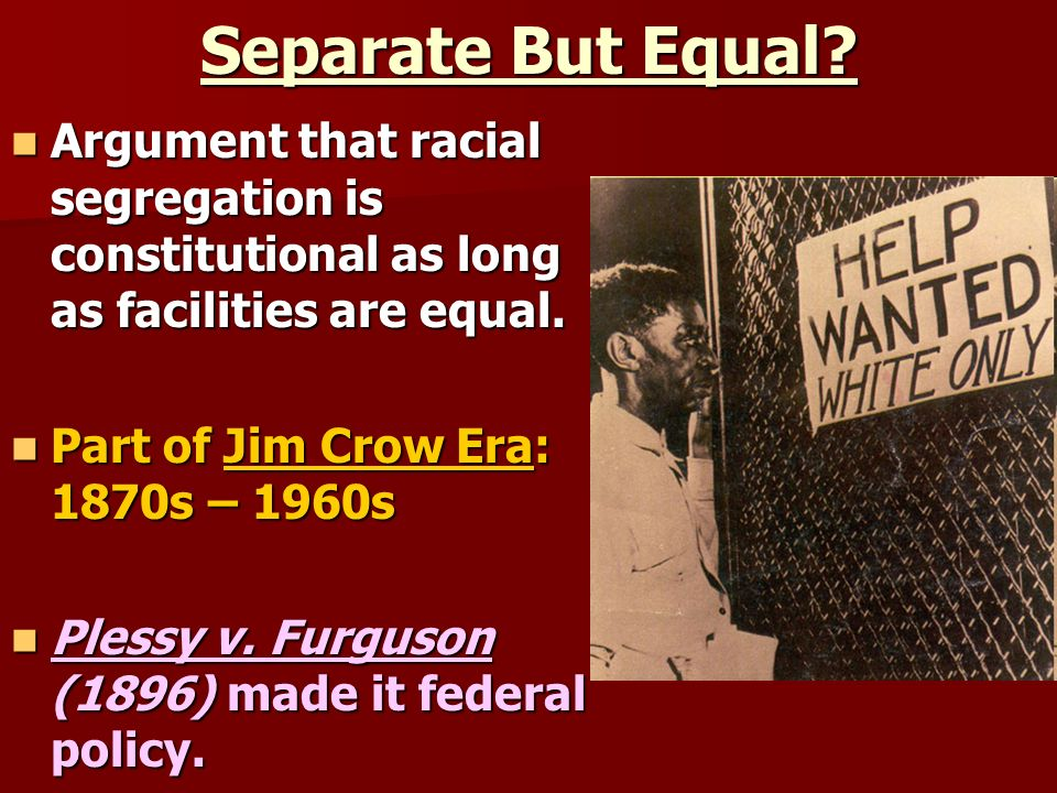 Separate But Equal? Argument that racial segregation is constitutional as long as facilities are equal. Argument that racial segregation is constituti