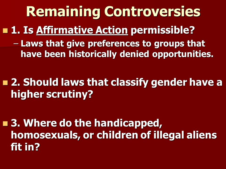 Remaining Controversies 1. Is Affirmative Action permissible? 1. Is Affirmative Action permissible? –Laws that give preferences to groups that have be