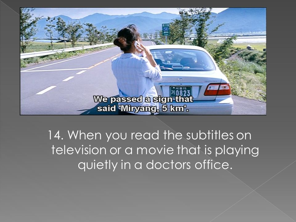 14. When you read the subtitles on television or a movie that is playing quietly in a doctors office.
