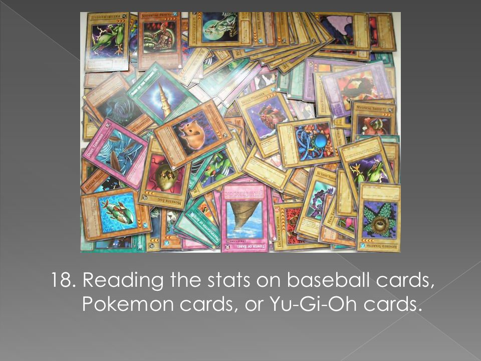 18. Reading the stats on baseball cards, Pokemon cards, or Yu-Gi-Oh cards.