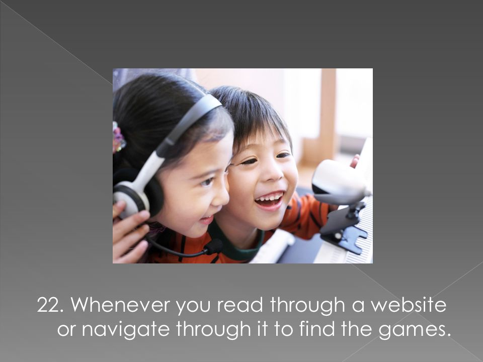 22. Whenever you read through a website or navigate through it to find the games.