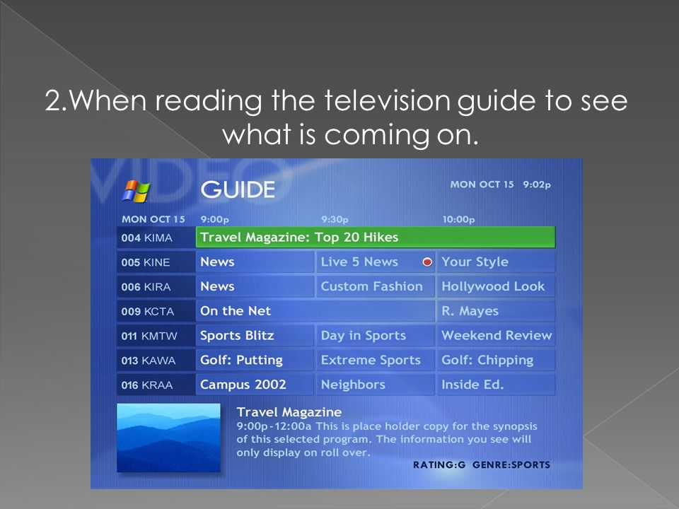 2.When reading the television guide to see what is coming on.