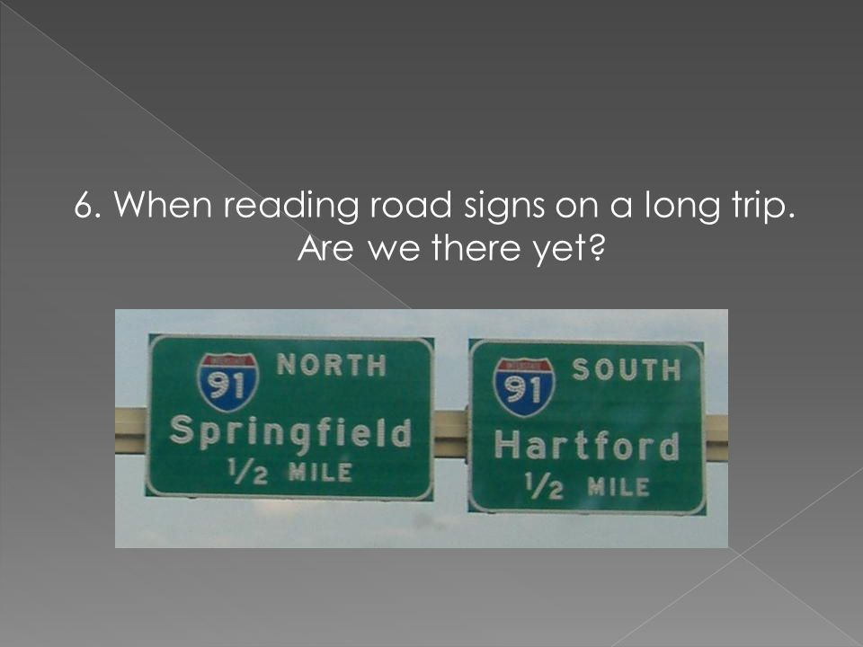 6. When reading road signs on a long trip. Are we there yet