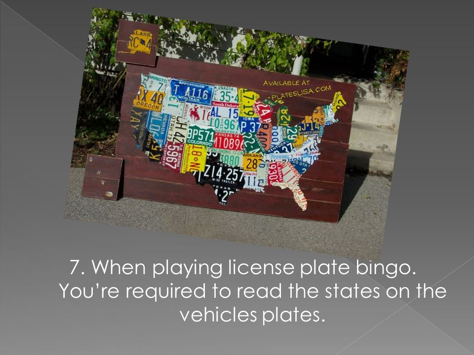 7. When playing license plate bingo. Youre required to read the states on the vehicles plates.