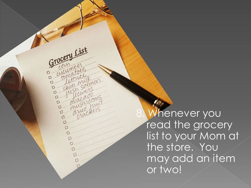 8. Whenever you read the grocery list to your Mom at the store. You may add an item or two!