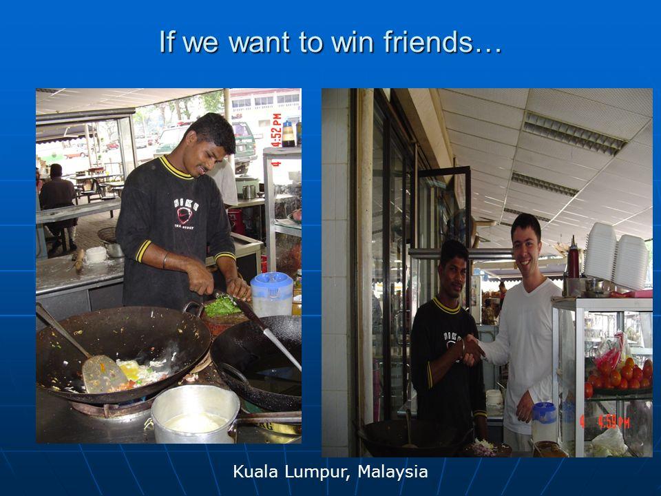 If we want to win friends… Kuala Lumpur, Malaysia