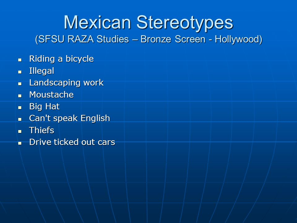 Mexican Stereotypes (SFSU RAZA Studies – Bronze Screen - Hollywood) Riding a bicycle Riding a bicycle Illegal Illegal Landscaping work Landscaping work Moustache Moustache Big Hat Big Hat Can t speak English Can t speak English Thiefs Thiefs Drive ticked out cars Drive ticked out cars