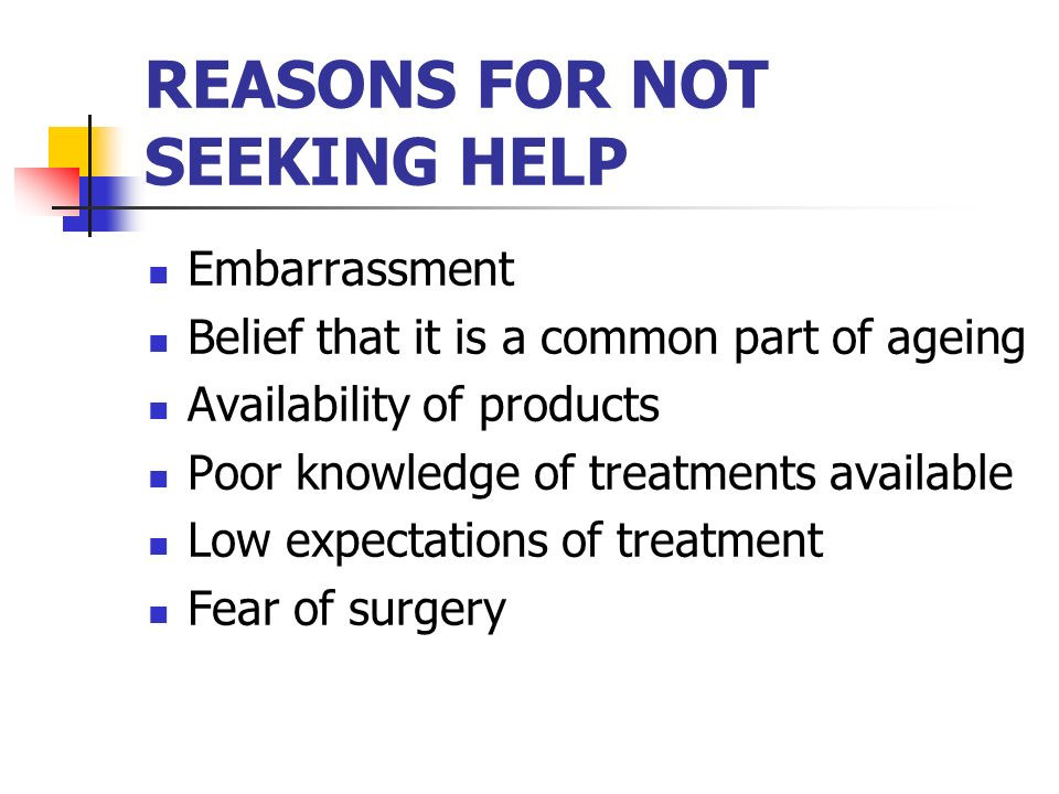 REASONS FOR NOT SEEKING HELP Embarrassment Belief that it is a common part of ageing Availability of products Poor knowledge of treatments available L