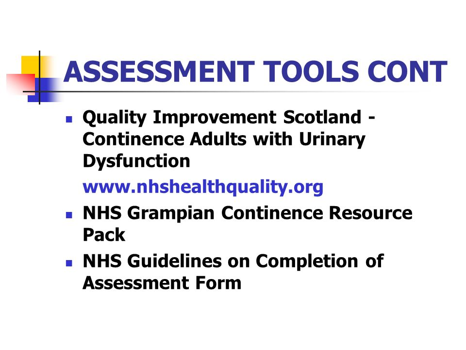 ASSESSMENT TOOLS CONT Quality Improvement Scotland - Continence Adults with Urinary Dysfunction www.nhshealthquality.org NHS Grampian Continence Resou