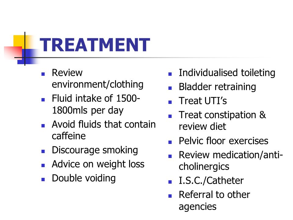 TREATMENT Review environment/clothing Fluid intake of 1500- 1800mls per day Avoid fluids that contain caffeine Discourage smoking Advice on weight los