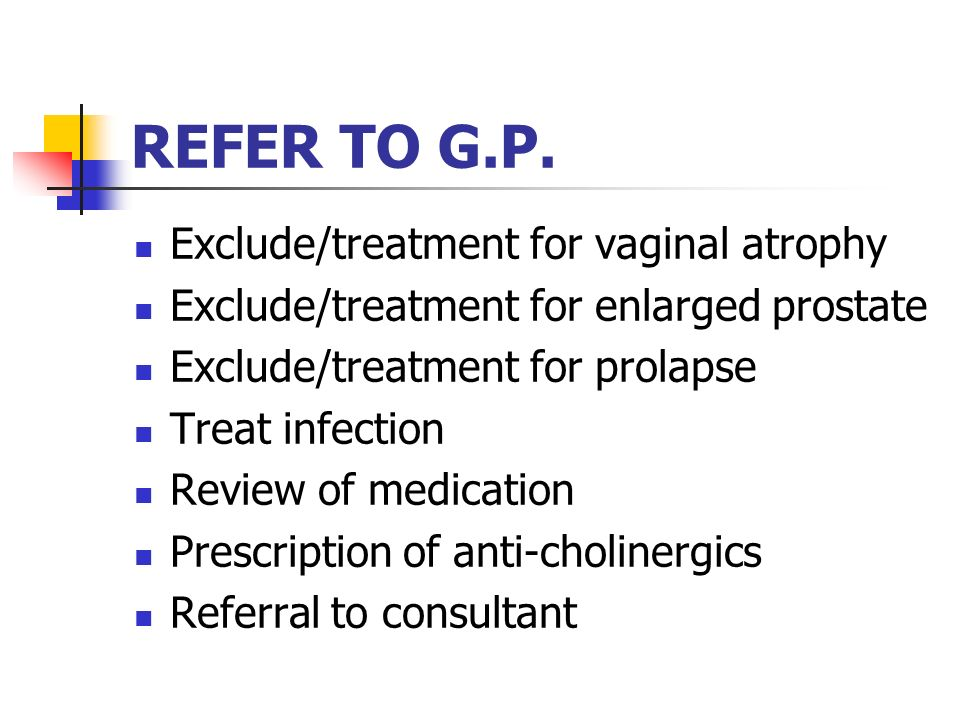 REFER TO G.P. Exclude/treatment for vaginal atrophy Exclude/treatment for enlarged prostate Exclude/treatment for prolapse Treat infection Review of m